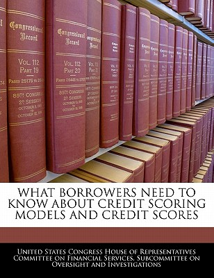 Bibliogov What Borrowers Need to Know about Credit Scoring Models and Credit Scores by United States Congress House of Represen [Paperback at Sears.com